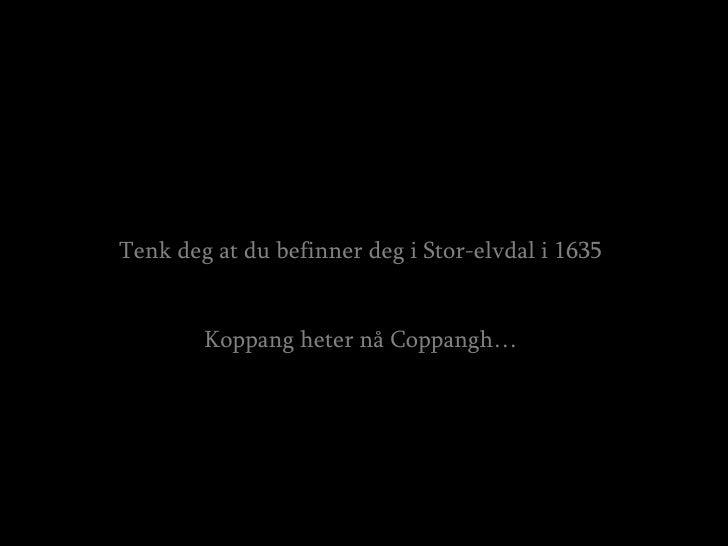 Tenk deg at du befinner deg i Stor-elvdal i 1635 Koppang heter nå Coppangh…