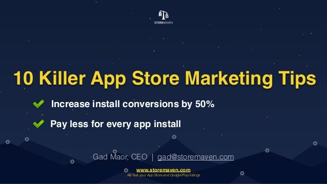 10 Killer App Store Marketing Tips Gad Maor, CEO | gad@storemaven.com Increase install conversions by 50% Pay less for eve...