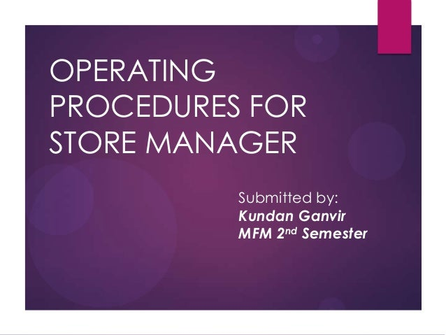 OPERATING PROCEDURES FOR STORE MANAGER Submitted by: Kundan Ganvir MFM 2nd Semester