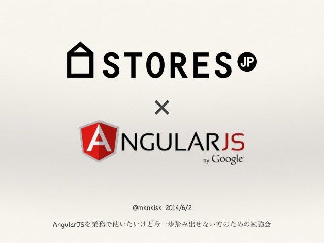 × @mknkisk 2014/6/2  ! AngularJSを業務で使いたいけど今一歩踏み出せない方のための勉強会