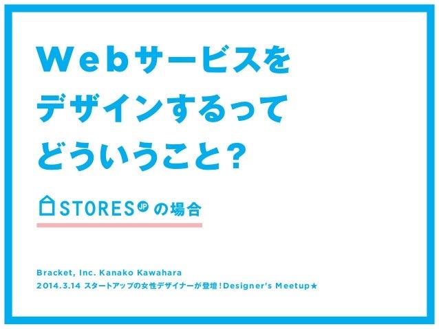 Webサービスを  デザインするって  どういうこと?  の場合  Bracket, Inc. Kanako Kawahara  2014.3.14 スタートアップの女性デザイナーが登壇!Designer's Meetup★