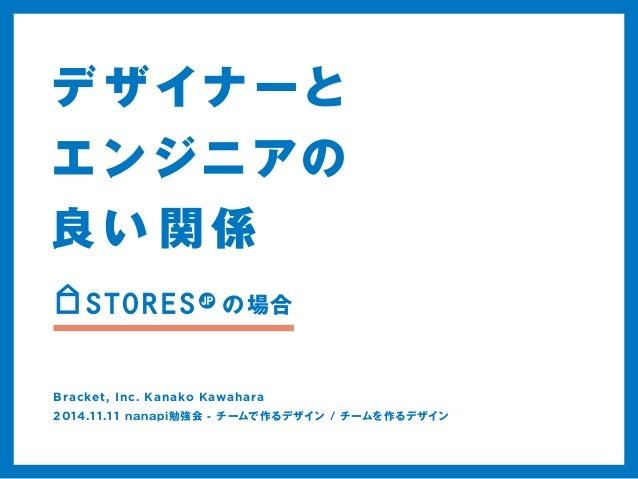 デザイナーと  エンジニアの  良い関係  の場合  Bracket, Inc. Kanako Kawahara  2014.1 1.1 1 nanapi勉強会 - チームで作るデザイン / チームを作るデザイン