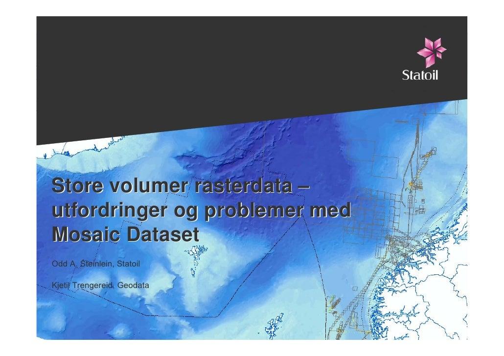 Store volumer rasterdata –    utfordringer og problemer med    Mosaic Dataset    Odd A. Steinlein, Statoil    Kjetil Treng...
