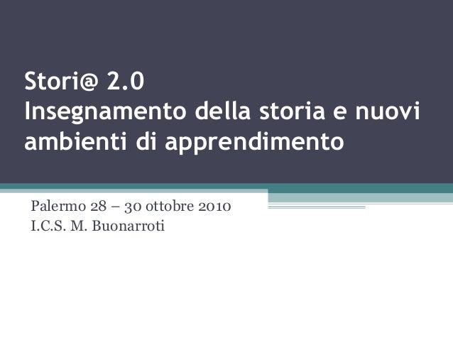 Stori@ 2.0 Insegnamento della storia e nuovi ambienti di apprendimento Palermo 28 – 30 ottobre 2010 I.C.S. M. Buonarroti