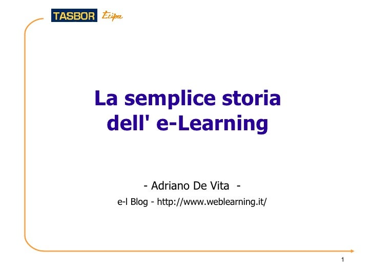 La semplice storia dell' e-Learning <ul><ul><li>-  Adriano De Vita  - </li></ul></ul><ul><ul><li>e-l Blog -  http://www.we...