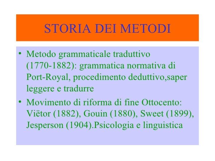 STORIA DEI METODI <ul><li>Metodo grammaticale traduttivo (1770-1882): grammatica normativa di Port-Royal, procedimento ded...