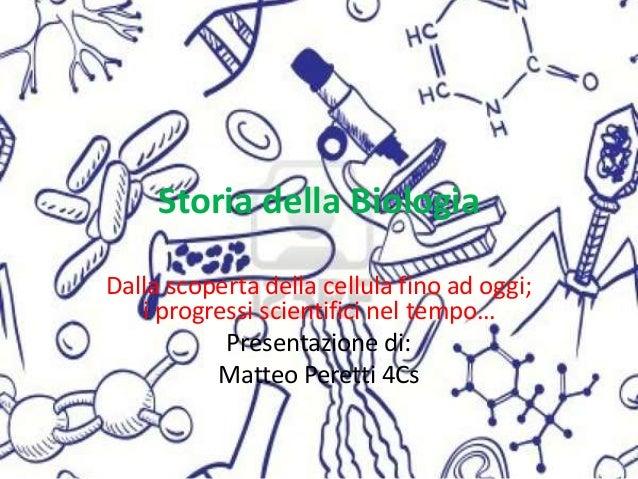 Storia della Biologia Dalla scoperta della cellula fino ad oggi; i progressi scientifici nel tempo… Presentazione di: Matt...