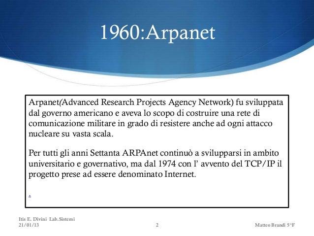 1960:Arpanet    Arpanet(Advanced Research Projects Agency Network) fu sviluppata    dal governo americano e aveva lo scopo...