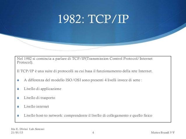 1982: TCP/IP    Nel 1982 si comincia a parlare di TCP/IP(Transmission Control Protocol/Internet    Protocol).    Il TCP/IP...