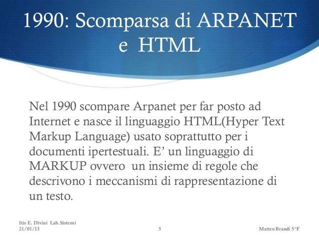 1990: Scomparsa di ARPANET           e HTML    Nel 1990 scompare Arpanet per far posto ad    Internet e nasce il linguaggi...