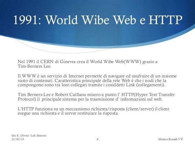 1991: World Wibe Web e HTTP    Nel 1991 il CERN di Ginevra crea il World Wibe Web(WWW) grazie a    Tim-Berners Lee.    Il ...