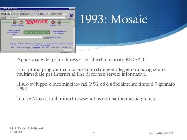 1993: Mosaic     Apparizione del primo browser per il web chiamato MOSAIC.     Fu il primo programma a fornire uno strumen...