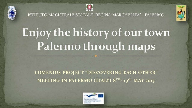 """COMENIUS PROJECT """"DISCOVERING EACH OTHER""""MEETING IN PALERMO (ITALY) 8TH- 13th MAY 2013ISTITUTO MAGISTRALE STATALE """"REGINA ..."""