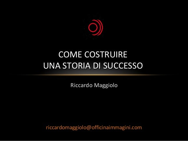 Riccardo MaggioloRiccardo Maggiolo COME COSTRUIRECOME COSTRUIRE UNA STORIA DI SUCCESSOUNA STORIA DI SUCCESSO riccardomaggi...