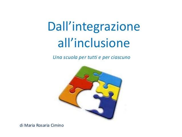 Dall'integrazione all'inclusione Una scuola per tutti e per ciascuno di Maria Rosaria Cimino