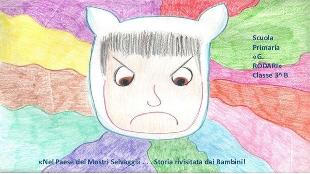 «Nel Paese dei Mostri Selvaggi» . . . Storia rivisitata dai Bambini! Scuola Primaria «G. RODARI» Classe 3^ B