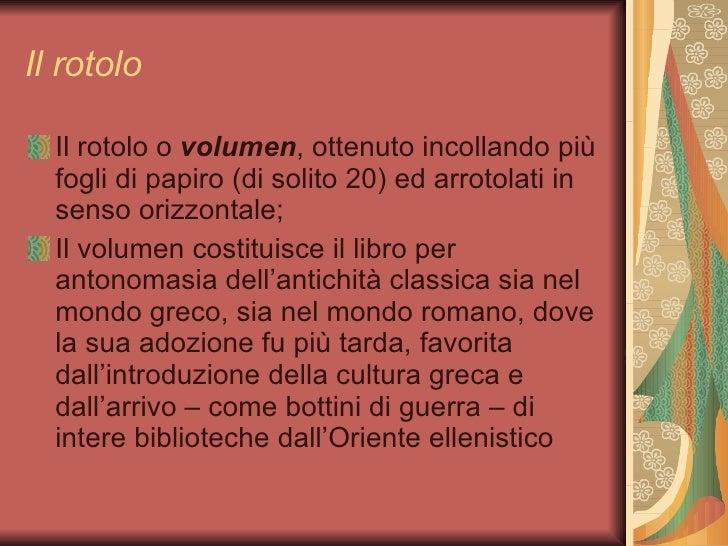 Il rotolo <ul><li>Il rotolo o  volumen , ottenuto incollando più fogli di papiro (di solito 20) ed arrotolati in senso ori...