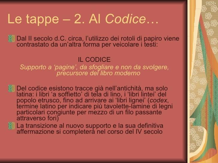 Le tappe – 2. Al  Codice … <ul><li>Dal II secolo d.C. circa, l'utilizzo dei rotoli di papiro viene contrastato da un'altra...