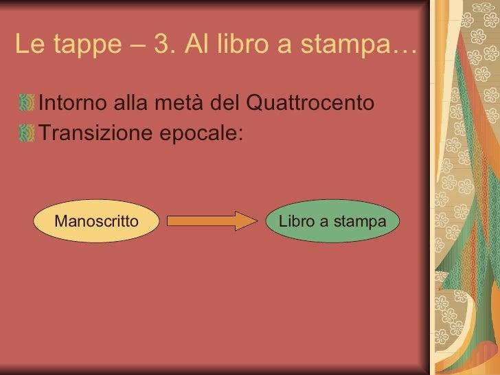<ul><li>Intorno alla metà del Quattrocento </li></ul><ul><li>Transizione epocale: </li></ul>Le tappe – 3. Al libro a stamp...
