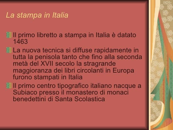 La stampa in Italia <ul><li>Il primo libretto a stampa in Italia è datato 1463 </li></ul><ul><li>La nuova tecnica si diffu...