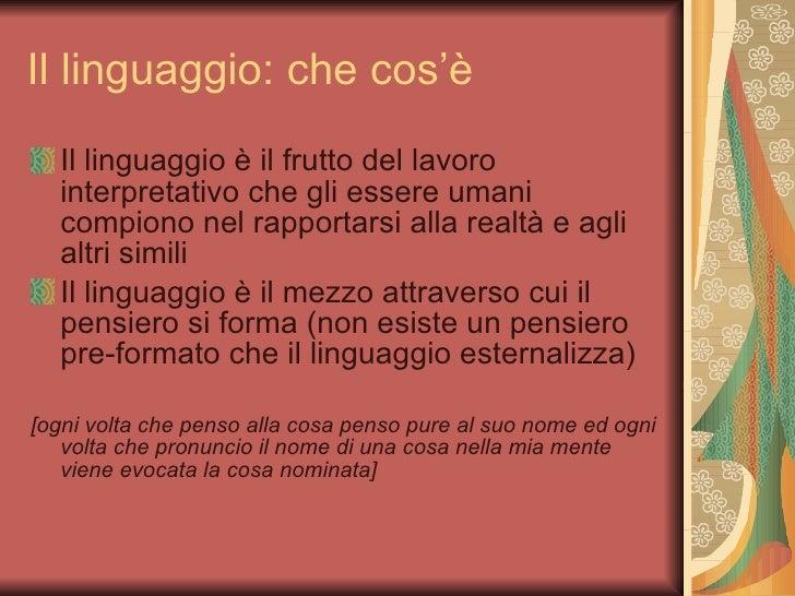 Il linguaggio: che cos'è <ul><li>Il linguaggio è il frutto del lavoro interpretativo che gli essere umani compiono nel rap...