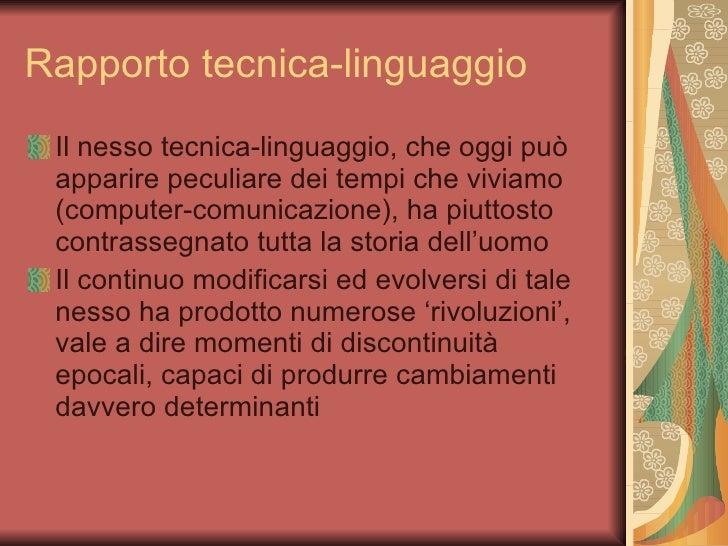 Rapporto tecnica-linguaggio <ul><li>Il nesso tecnica-linguaggio, che oggi può apparire peculiare dei tempi che viviamo (co...