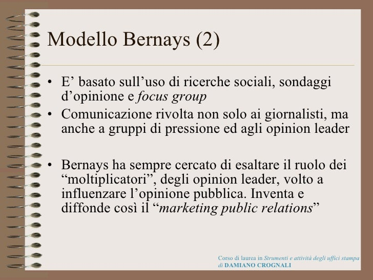 Modello Bernays (2) <ul><li>E' basato sull'uso di ricerche sociali, sondaggi d'opinione e  focus group </li></ul><ul><li>C...