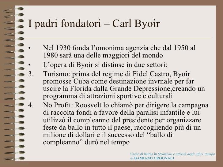 I padri fondatori – Carl Byoir  <ul><li>Nel 1930 fonda l'omonima agenzia che dal 1950 al 1980 sarà una delle maggiori del ...