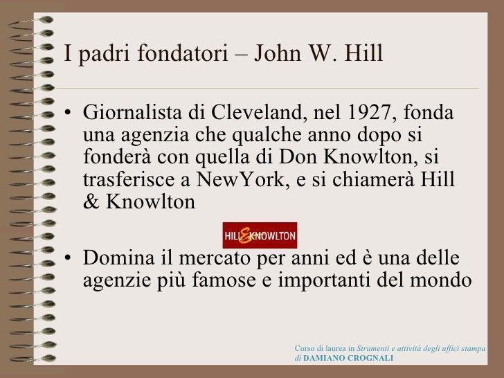 I padri fondatori – John W. Hill <ul><li>Giornalista di Cleveland, nel 1927, fonda una agenzia che qualche anno dopo si fo...