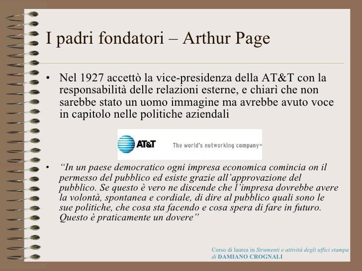 I padri fondatori – Arthur Page <ul><li>Nel 1927 accettò la vice-presidenza della AT&T con la responsabilità delle relazio...