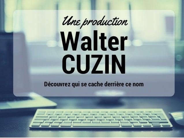 Walter CUZIN Une production Découvrez qui se cache derrière ce nom