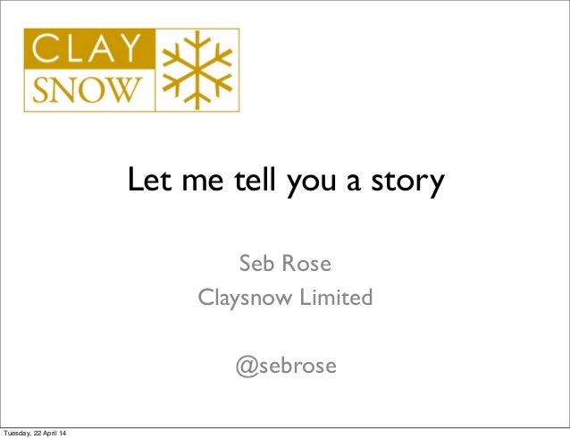 Let me tell you a story Seb Rose Claysnow Limited @sebrose Tuesday, 22 April 14