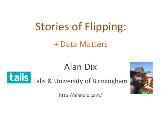 Stories of Flipping: + Data Matters Alan Dix Talis & University of Birmingham http://alandix.com/