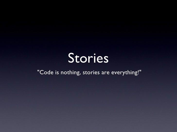 "Stories <ul><li>""Code is nothing, stories are everything!"" </li></ul>"