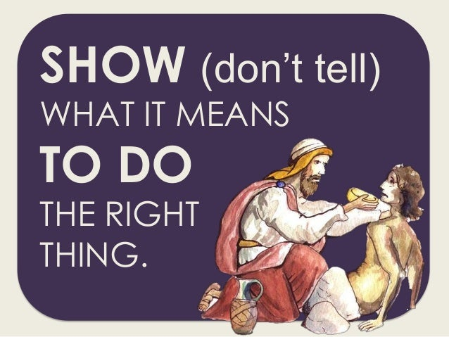 SHOW (don't tell) WHAT IT MEANS TO DO THE RIGHT THING.