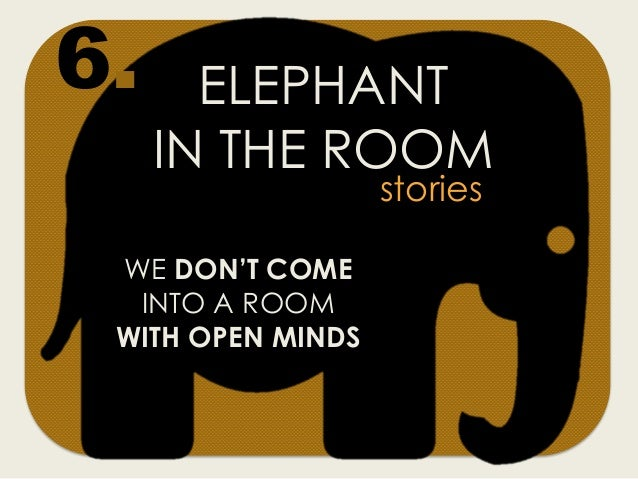 ELEPHANT IN THE ROOM WE DON'T COME INTO A ROOM WITH OPEN MINDS stories 6.
