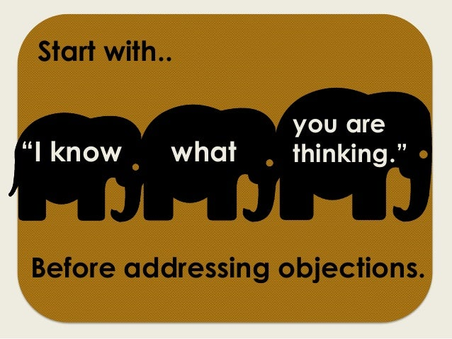 """""""I know what Before addressing objections. you are thinking."""" Start with.."""