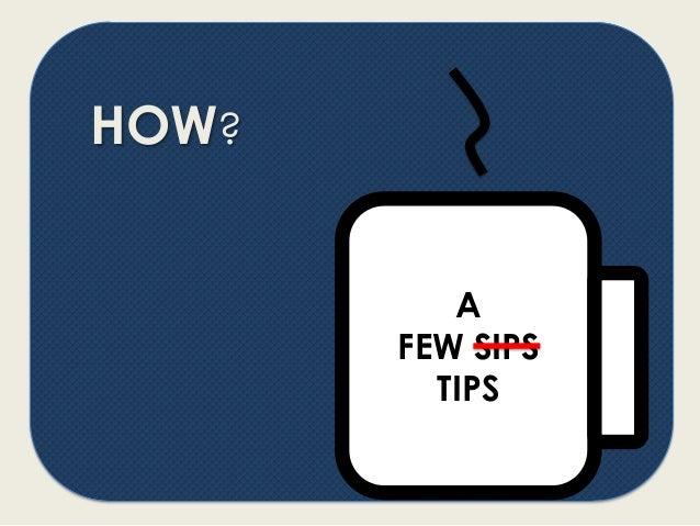 HOW? A FEW SIPS TIPS