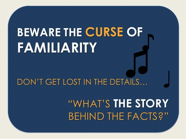 """BEWARE THE CURSE OF FAMILIARITY DON'T GET LOST IN THE DETAILS… """"WHAT'S THE STORY BEHIND THE FACTS?"""" ♫ ♪ ♩"""