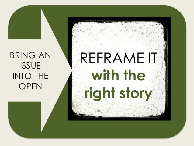 REFRAME IT with the right story BRING AN ISSUE INTO THE OPEN