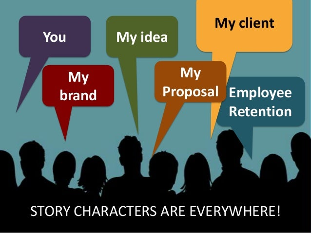 You My brand My idea Employee Retention My client My Proposal STORY CHARACTERS ARE EVERYWHERE!