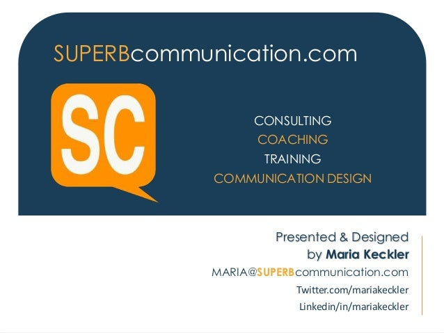 CONSULTING COACHING TRAINING COMMUNICATION DESIGN SUPERBcommunication.com Presented & Designed by Maria Keckler MARIA@SUPE...