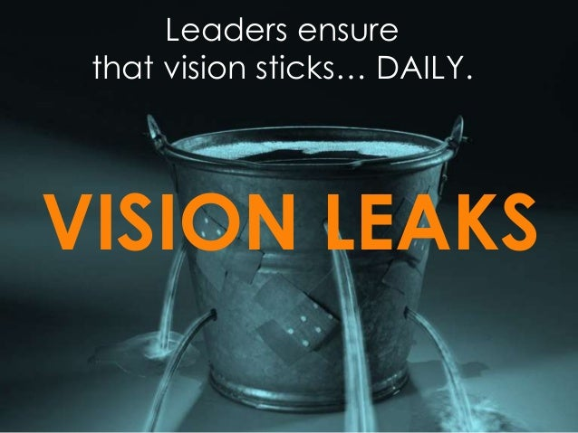 Leaders ensure that vision sticks… DAILY. VISION LEAKS