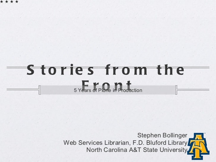 Stories from the Front <ul><li>5 Years of Plone in Production </li></ul>Stephen Bollinger Web Services Librarian, F.D. Blu...