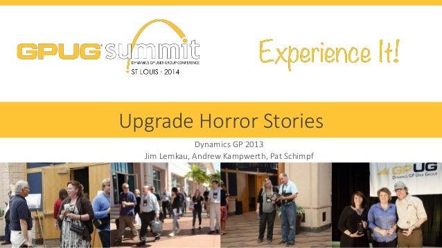 #GPUGsummit  Upgrade Horror Stories  Dynamics GP 2013  Jim Lemkau, Andrew Kampwerth, Pat Schimpf