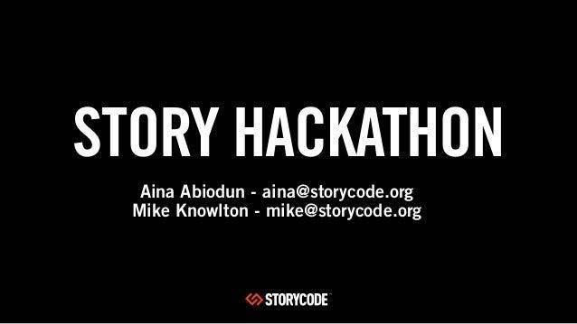 STORY HACKATHONAina Abiodun - aina@storycode.orgMike Knowlton - mike@storycode.org