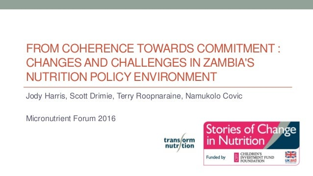 FROM COHERENCE TOWARDS COMMITMENT : CHANGES AND CHALLENGES IN ZAMBIA'S NUTRITION POLICY ENVIRONMENT Jody Harris, Scott Dri...