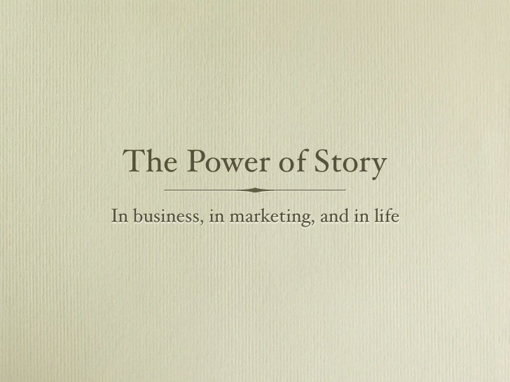The Power of Story In business, in marketing, and in life