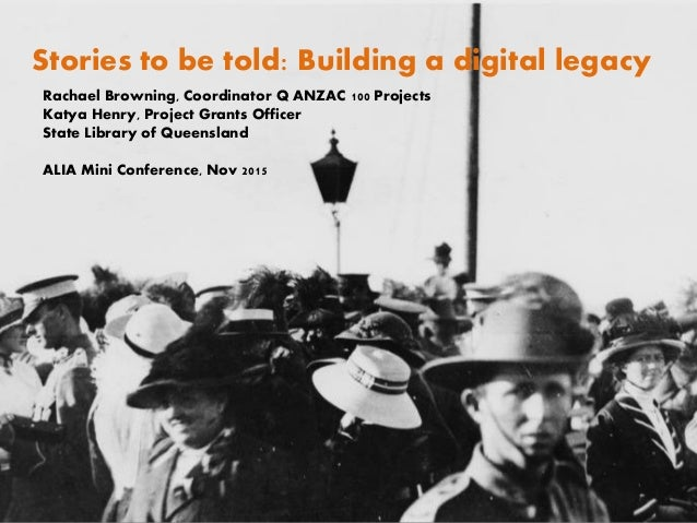 Stories to be told: Building a digital legacy Rachael Browning, Coordinator Q ANZAC 100 Projects Katya Henry, Project Gran...