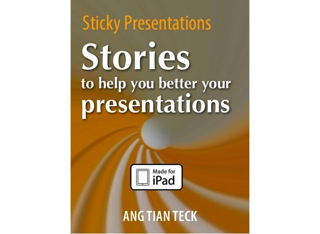 Sticky Presentations ANG TIAN TECK Stories to help you better your presentations